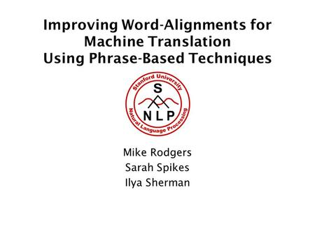 Improving Word-Alignments for Machine Translation Using Phrase-Based Techniques Mike Rodgers Sarah Spikes Ilya Sherman.