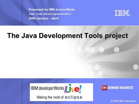 Presented by IBM developer Works ibm.com/developerworks/ 2006 January – April © 2006 IBM Corporation. Making the most of The Java Development Tools project.