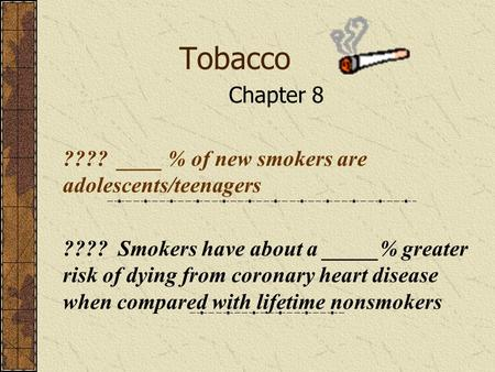 Tobacco Chapter 8 ???? ____ % of new smokers are adolescents/teenagers ???? Smokers have about a _____% greater risk of dying from coronary heart disease.