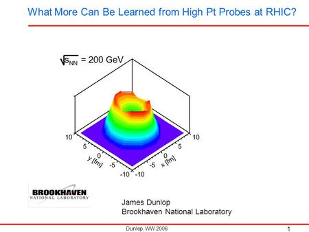 Dunlop, WW 2006 1 What More Can Be Learned from High Pt Probes at RHIC? James Dunlop Brookhaven National Laboratory.