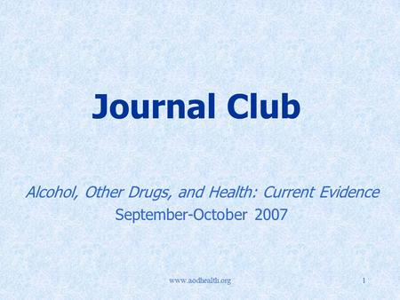 Www.aodhealth.org1 Journal Club Alcohol, Other Drugs, and Health: Current Evidence September-October 2007.