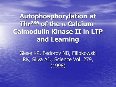 Autophosphorylation at Thr 286 of the  Calcium- Calmodulin Kinase II in LTP and Learning Giese KP, Fedorov NB, Filipkowski RK, Silva AJ., Science Vol.