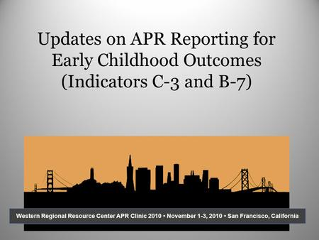 Updates on APR Reporting for Early Childhood Outcomes (Indicators C-3 and B-7) Western Regional Resource Center APR Clinic 2010 November 1-3, 2010 San.