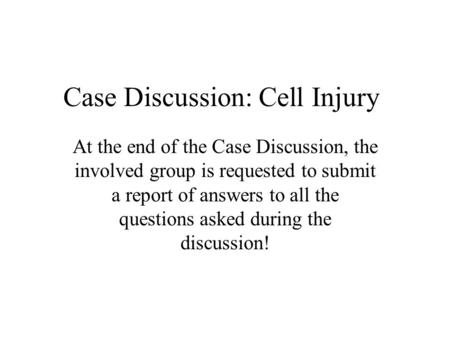 Case Discussion: Cell Injury At the end of the Case Discussion, the involved group is requested to submit a report of answers to all the questions asked.