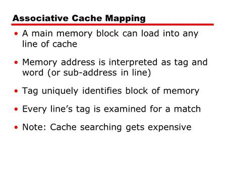 Associative Cache Mapping A main memory block can load into any line of cache Memory address is interpreted as tag and word (or sub-address in line) Tag.