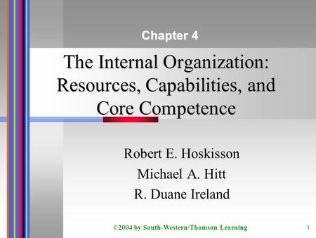 ©2004 by South-Western/Thomson Learning 1 The Internal Organization: Resources, Capabilities, and Core Competence Robert E. Hoskisson Michael A. Hitt R.