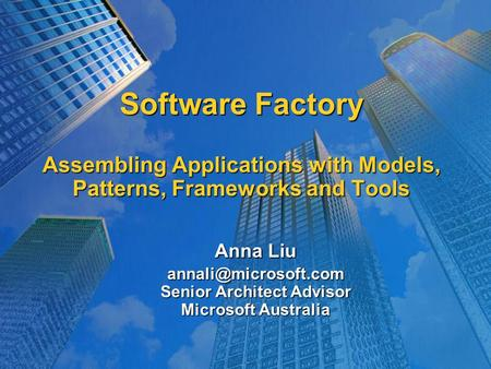 Software Factory Assembling Applications with Models, Patterns, Frameworks and Tools Anna Liu Senior Architect Advisor Microsoft Australia.