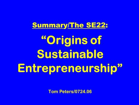 "Summary/The SE22: ""Origins of Sustainable Entrepreneurship"" Tom Peters/0724.06."