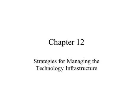 Chapter 12 Strategies for Managing the Technology Infrastructure.