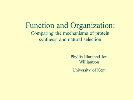 Function and Organization: Comparing the mechanisms of protein synthesis and natural selection Phyllis Illari and Jon Williamson University of Kent.