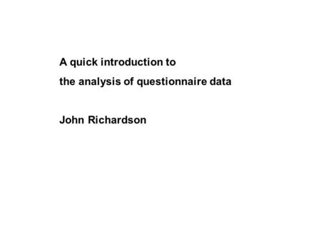 A quick introduction to the analysis of questionnaire data John Richardson.