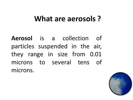 What are aerosols ? Aerosol is a collection of particles suspended in the air, they range in size from 0.01 microns to several tens of microns.