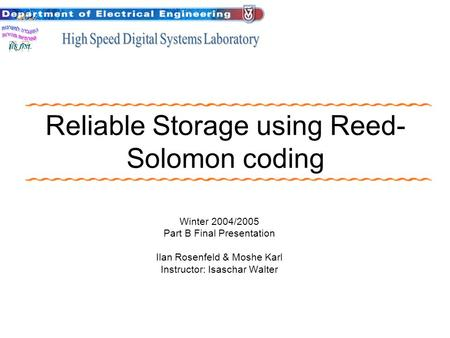 Reliable Storage using Reed- Solomon coding Winter 2004/2005 Part B Final Presentation Ilan Rosenfeld & Moshe Karl Instructor: Isaschar Walter.