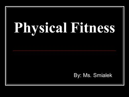 Physical Fitness By: Ms. Smialek.