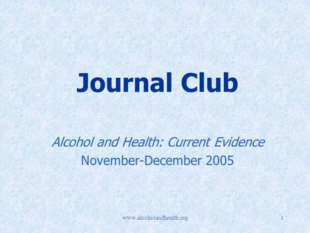 Www.alcoholandhealth.org1 Journal Club Alcohol and Health: Current Evidence November-December 2005.