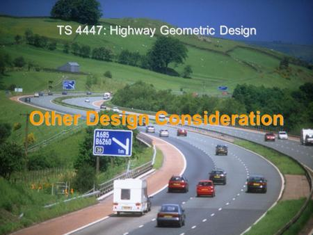 Other Design Consideration TS 4447: Highway Geometric Design.