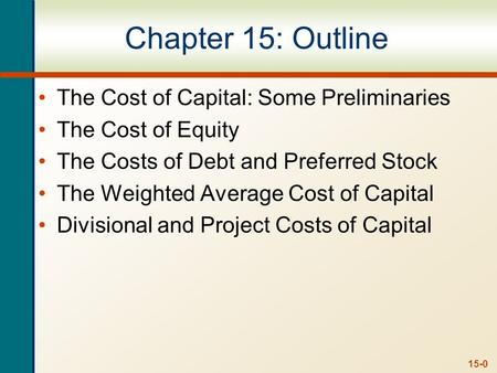 15-0 Chapter 15: Outline The Cost of Capital: Some Preliminaries The Cost of Equity The Costs of Debt and Preferred Stock The Weighted Average Cost of.