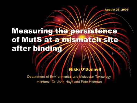 Measuring the persistence of MutS at a mismatch site after binding Nikki O'Donnell August 25, 2005 Department of Environmental and Molecular Toxicology.