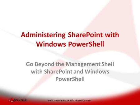 Great people, great experience, great passion Administering SharePoint with Windows PowerShell Go Beyond the Management Shell with SharePoint and Windows.