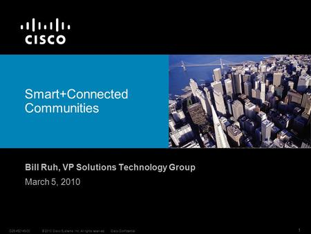 © 2010 Cisco Systems, Inc. All rights reserved.Cisco ConfidentialC25-452149-00 1 Smart+Connected Communities Bill Ruh, VP Solutions Technology Group March.