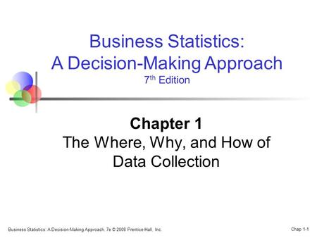 Business Statistics: A Decision-Making Approach, 7e © 2008 Prentice-Hall, Inc. Chap 1-1 Business Statistics: A Decision-Making Approach 7 th Edition Chapter.