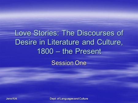 Jens Kirk Dept. of Languages and Culture Love Stories: The Discourses of Desire in Literature and Culture, 1800 – the Present Session One.