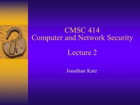 CMSC 414 Computer and Network Security Lecture 2 Jonathan Katz.