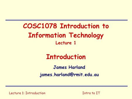 Lecture 1: IntroductionIntro to IT COSC1078 Introduction to Information Technology Lecture 1 Introduction James Harland