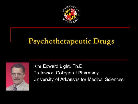 Psychotherapeutic Drugs Kim Edward Light, Ph.D. Professor, College of Pharmacy University of Arkansas for Medical Sciences.