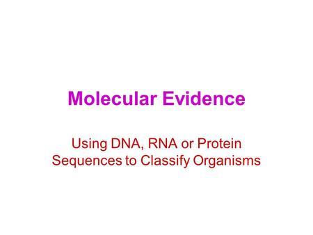 Molecular Evidence Using DNA, RNA or Protein Sequences to Classify Organisms.