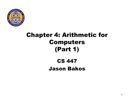 1 Chapter 4: Arithmetic for Computers (Part 1) CS 447 Jason Bakos.
