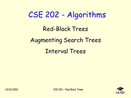 10/22/2002CSE 202 - Red Black Trees CSE 202 - Algorithms Red-Black Trees Augmenting Search Trees Interval Trees.