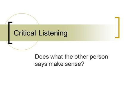 Critical Listening Does what the other person says make sense?
