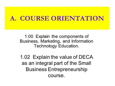 A. COURSE ORIENTATION 1.00 Explain the components of Business, Marketing, and Information Technology Education. 1.02 Explain the value of DECA as an integral.
