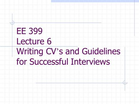 EE 399 Lecture 6 Writing CV ' s and Guidelines for Successful Interviews.