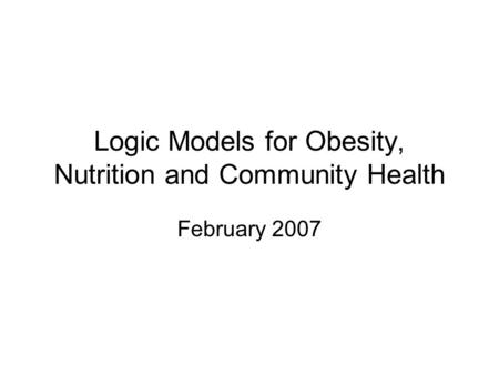 Logic Models for Obesity, Nutrition and Community Health February 2007.