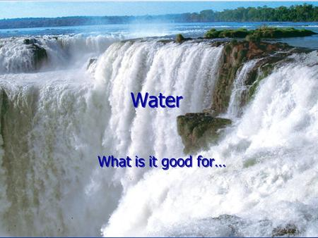 Water What is it good for…. clean drinking water 1.2 Billion liters clean drinking water a day (320 Million gallons) agricultural / industrial water 1.8.