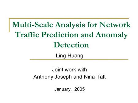 Multi-Scale Analysis for Network Traffic Prediction and Anomaly Detection Ling Huang Joint work with Anthony Joseph and Nina Taft January, 2005.