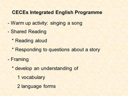 CECEs Integrated English Programme - Shared Reading * Reading aloud * Responding to questions about a story - Framing * develop an understanding of 1 vocabulary.