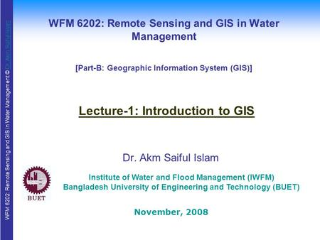 WFM 6202: Remote Sensing and GIS in Water Management © Dr. Akm Saiful IslamDr. Akm Saiful Islam WFM 6202: Remote Sensing and GIS in Water Management Dr.