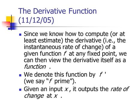 The Derivative Function (11/12/05) Since we know how to compute (or at least estimate) the derivative (i.e., the instantaneous rate of change) of a given.