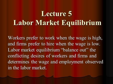 Lecture 5 Labor Market Equilibrium Workers prefer to work when the wage is high, and firms prefer to hire when the wage is low. Labor market equilibrium.