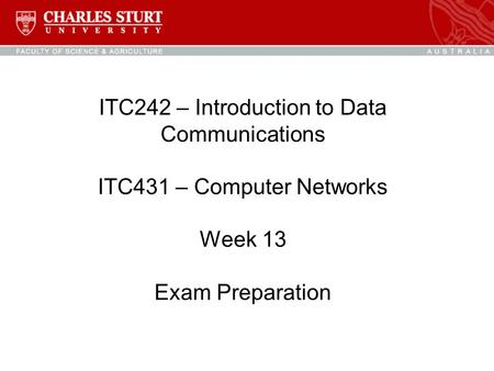 ITC242 – Introduction to Data Communications ITC431 – Computer Networks Week 13 Exam Preparation.