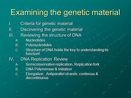 Examining the genetic material I.Criteria for genetic material II.Discovering the genetic material III.Reviewing the structure of DNA A. Nucleotides B.