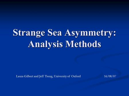 Strange Sea Asymmetry: Analysis Methods Laura Gilbert and Jeff Tseng, University of Oxford 16/08/07.