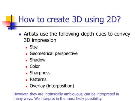 How to create 3D using 2D? Artists use the following depth cues to convey 3D impression Size Geometrical perspective Shadow Color Sharpness Patterns Overlay.