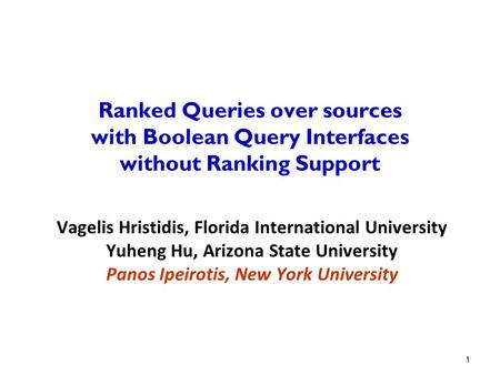 1 Ranked Queries over sources with Boolean Query Interfaces without Ranking Support Vagelis Hristidis, Florida International University Yuheng Hu, Arizona.