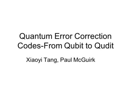 Quantum Error Correction Codes-From Qubit to Qudit Xiaoyi Tang, Paul McGuirk.