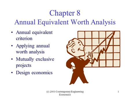 (c) 2001 Contemporary Engineering Economics 1 Chapter 8 Annual Equivalent Worth Analysis Annual equivalent criterion Applying annual worth analysis Mutually.