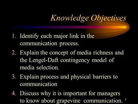 1 Knowledge Objectives 1.Identify each major link in the communication process. 2.Explain the concept of media richness and the Lengel-Daft contingency.
